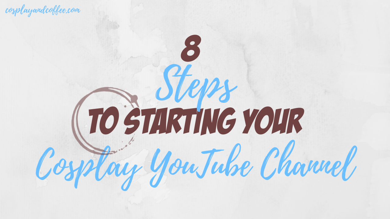 8 Steps To Starting Your Cosplay YouTube Channel