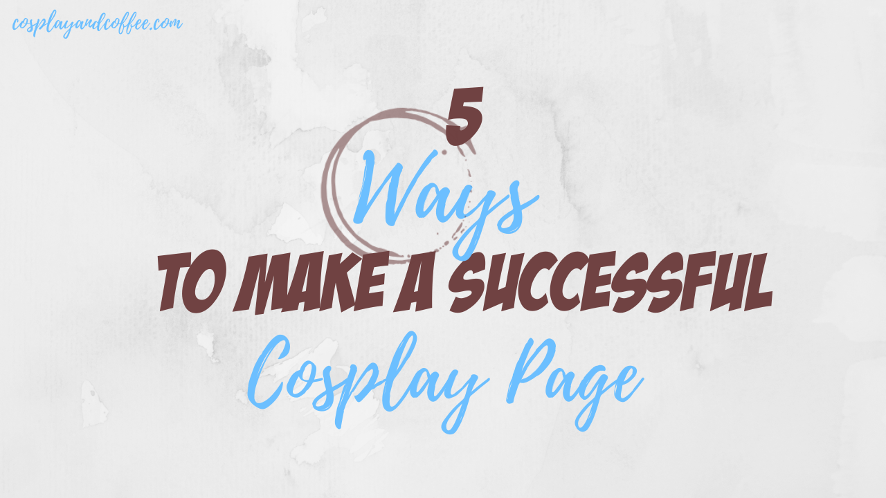 5 Ways to Make a Successful Cosplay Page