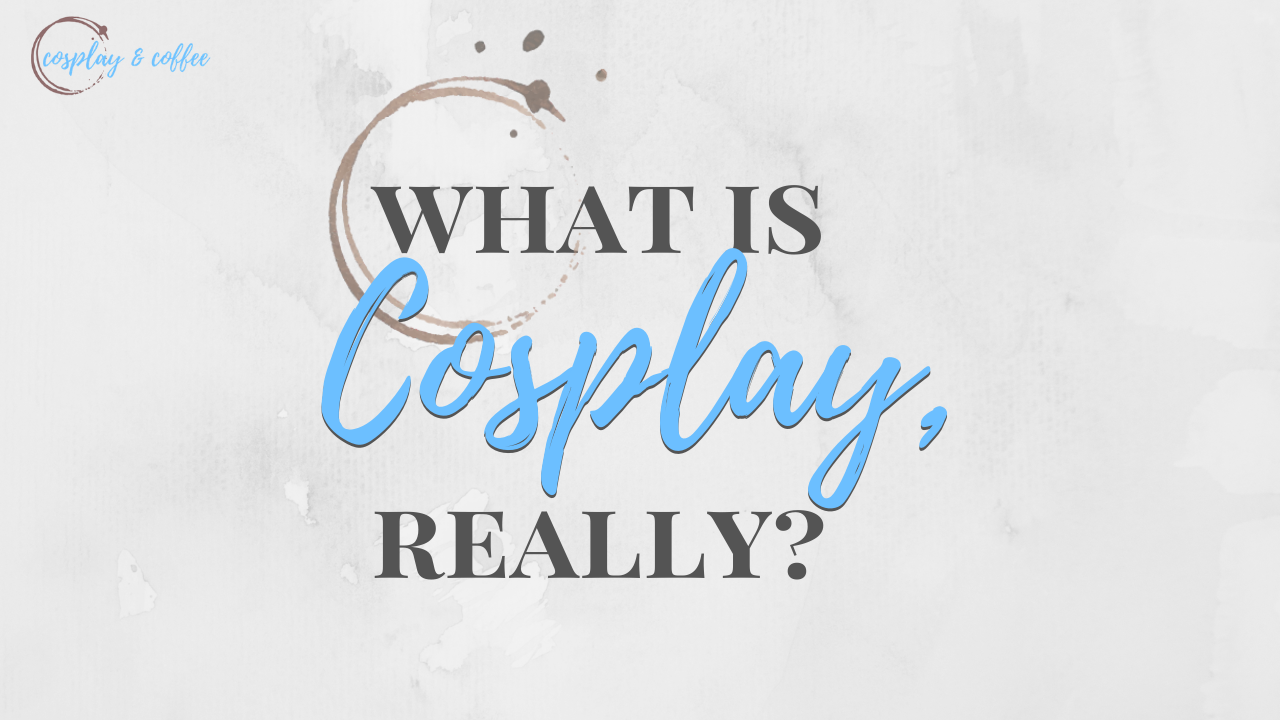 What is Cosplay? – How I Discovered It and What I Think After 3 Years